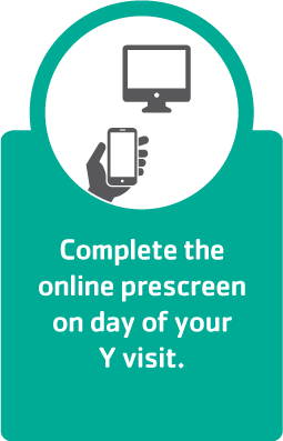 Complete the prescreen on the day of your Y visit.